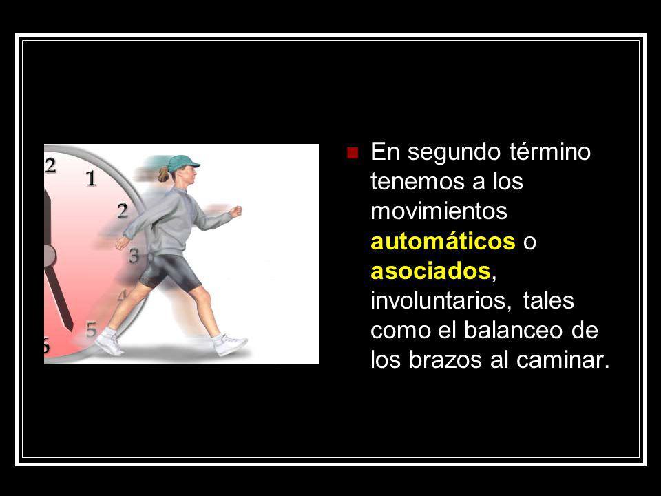 En segundo término tenemos a los movimientos automáticos o asociados, involuntarios, tales como el balanceo de los brazos al caminar.