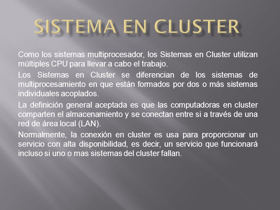 Sistema en cluster Como los sistemas multiprocesador, los Sistemas en Cluster utilizan múltiples CPU para llevar a cabo el trabajo.