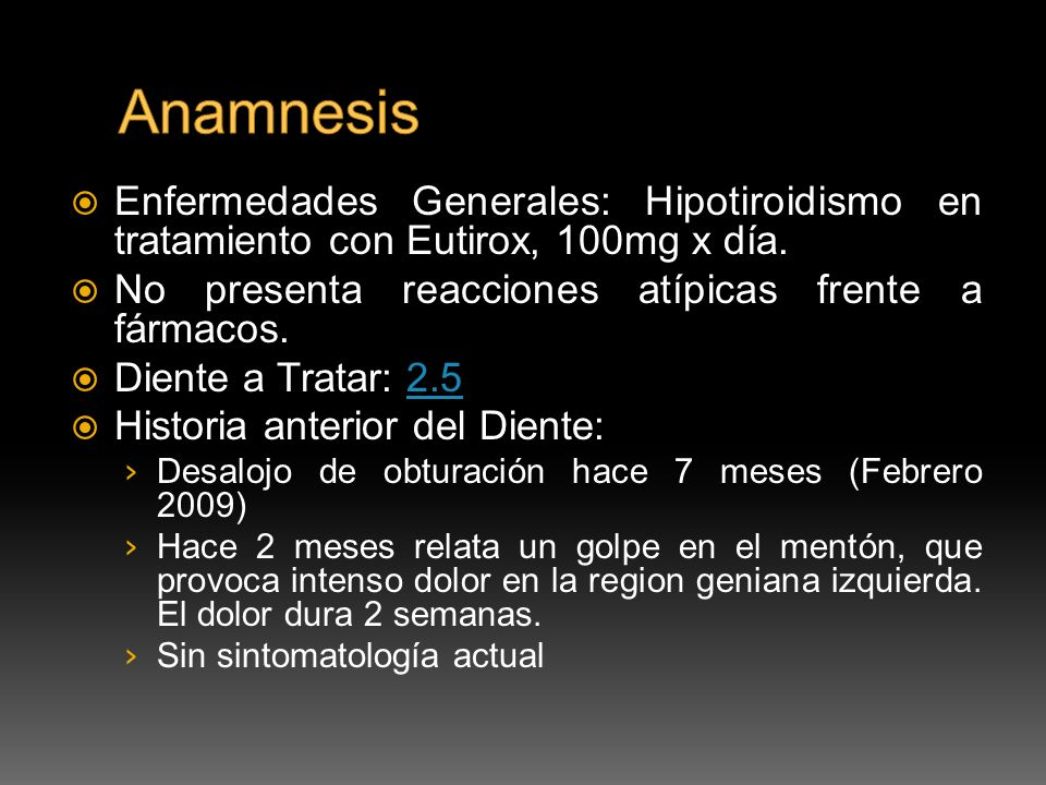 Anamnesis Enfermedades Generales: Hipotiroidismo en tratamiento con Eutirox, 100mg x día. No presenta reacciones atípicas frente a fármacos.