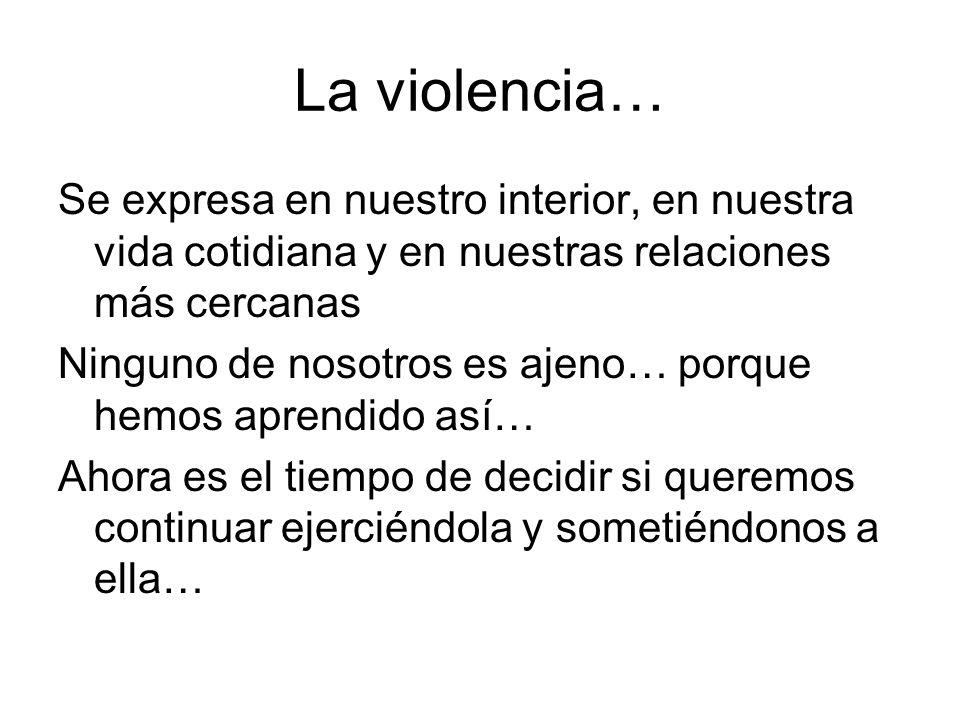 La violencia… Se expresa en nuestro interior, en nuestra vida cotidiana y en nuestras relaciones más cercanas.