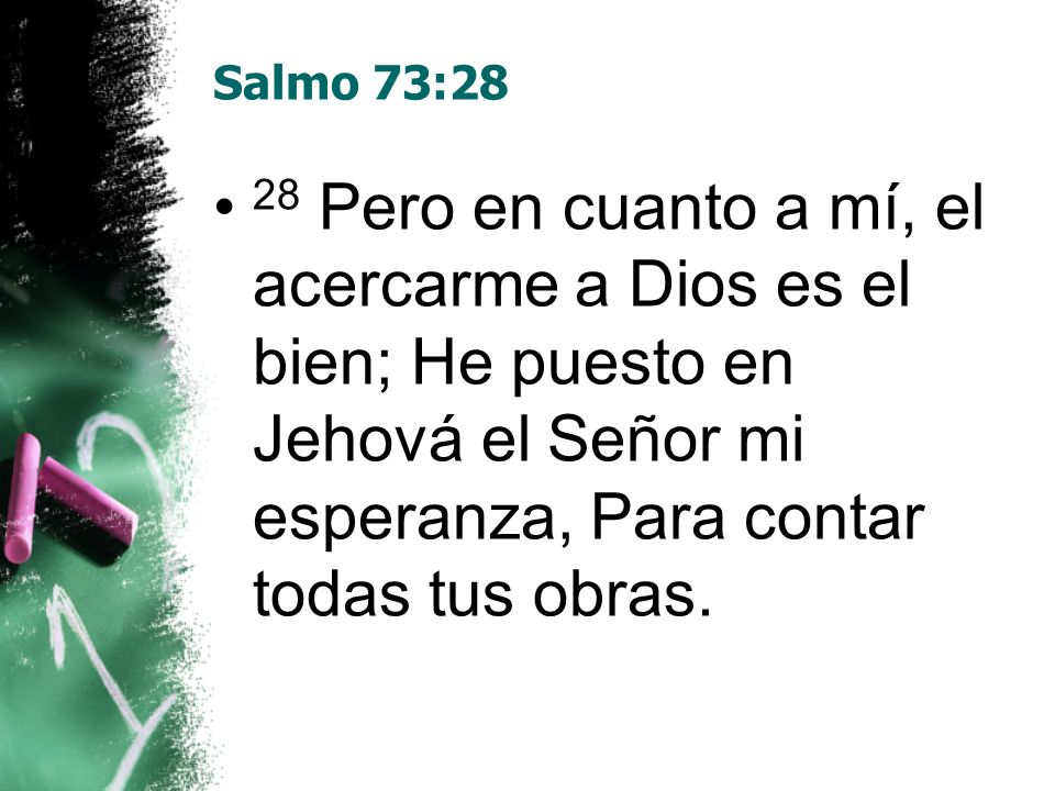 Salmo 73:2828 Pero en cuanto a mí, el acercarme a Dios es el bien; He puesto en Jehová el Señor mi esperanza, Para contar todas tus obras.