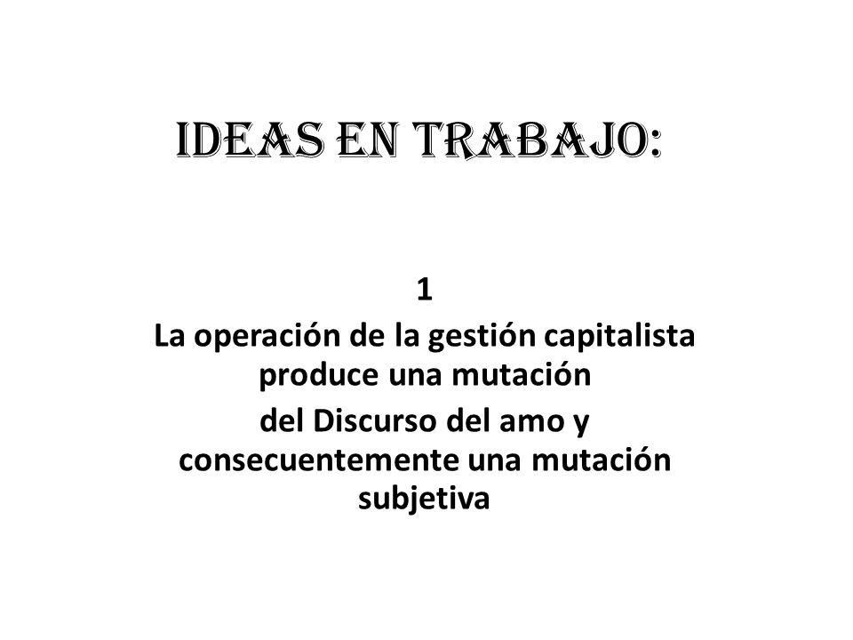 Ideas en trabajo: 1. La operación de la gestión capitalista produce una mutación.