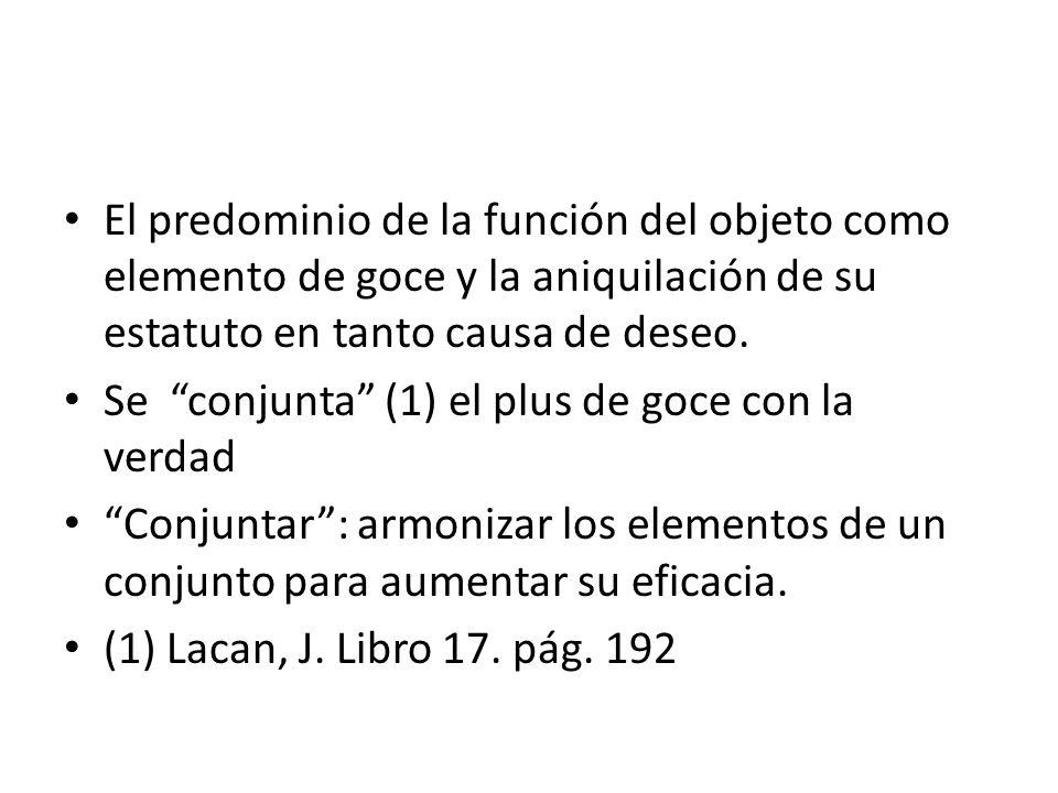 El predominio de la función del objeto como elemento de goce y la aniquilación de su estatuto en tanto causa de deseo.