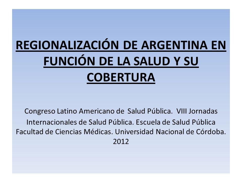 REGIONALIZACIÓN DE ARGENTINA EN FUNCIÓN DE LA SALUD Y SU COBERTURA Congreso Latino Americano de Salud Pública.