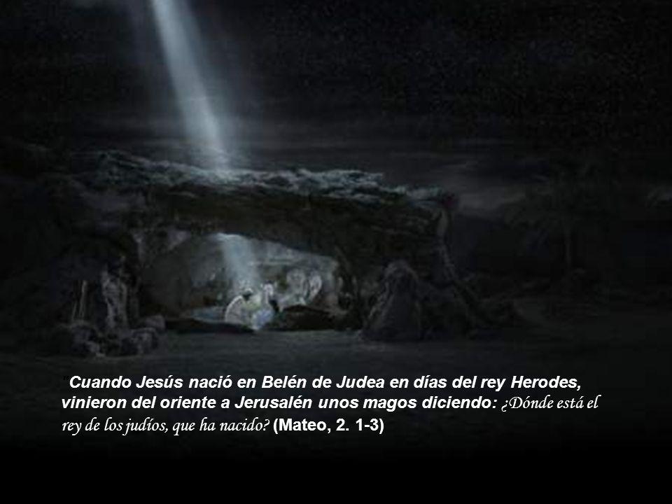 Cuando Jesús nació en Belén de Judea en días del rey Herodes, vinieron del oriente a Jerusalén unos magos diciendo: ¿Dónde está el rey de los judíos, que ha nacido.