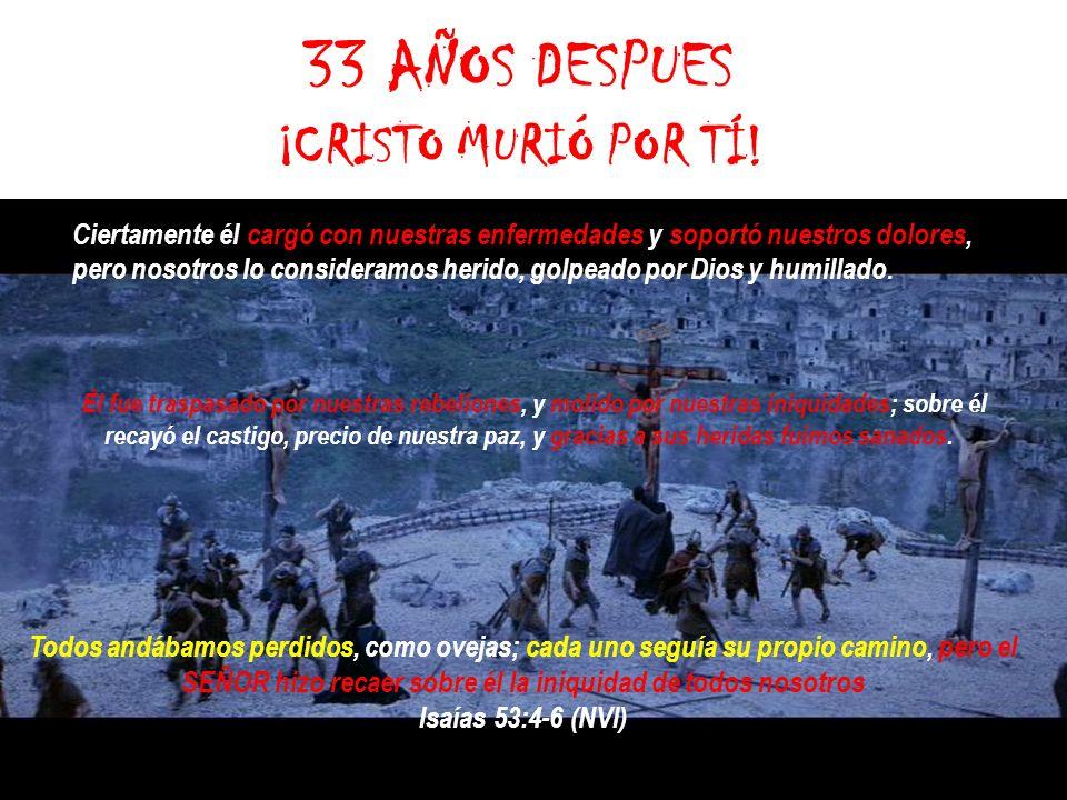 33 AÑOS DESPUES ¡CRISTO MURIÓ POR TÍ!