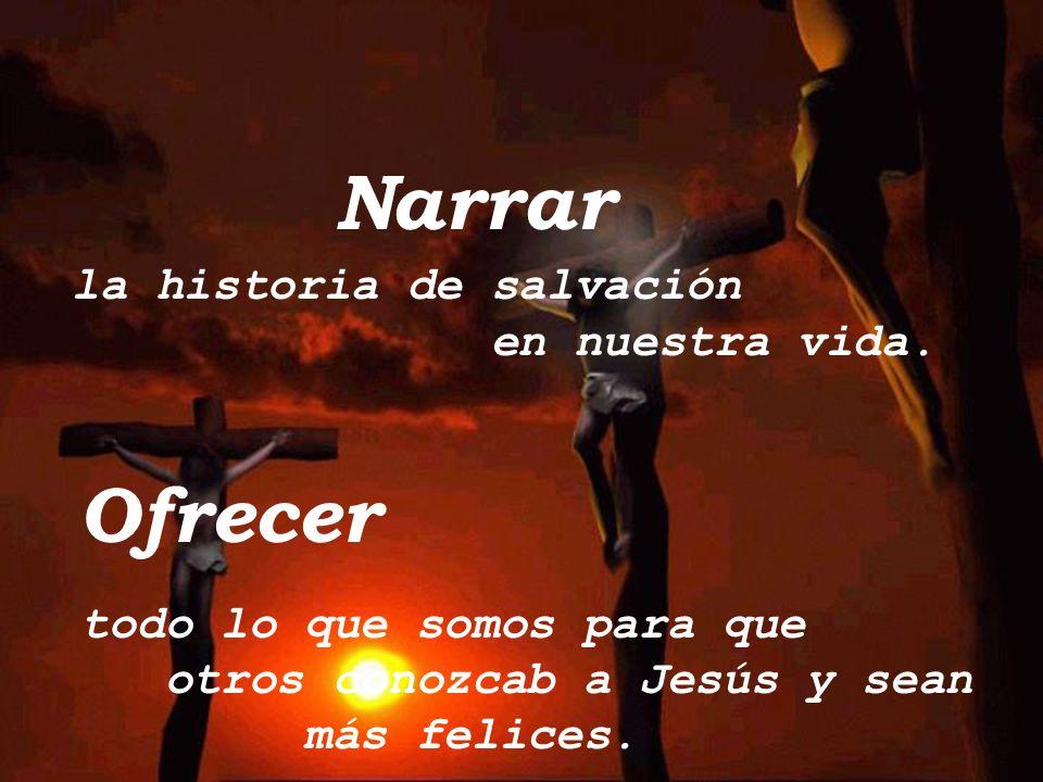Narrar Ofrecer la historia de salvación en nuestra vida.