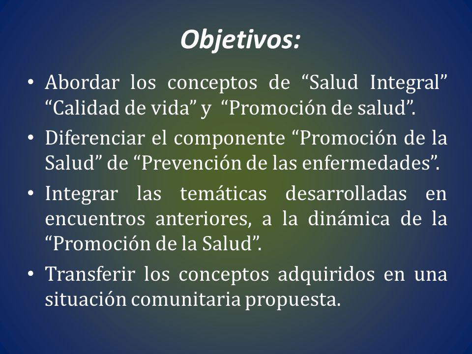 Objetivos: Abordar los conceptos de Salud Integral Calidad de vida y Promoción de salud .