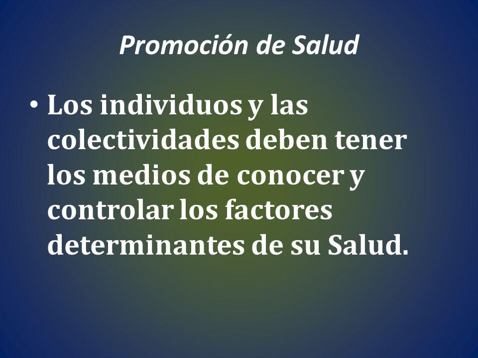 Promoción de Salud Los individuos y las colectividades deben tener los medios de conocer y controlar los factores determinantes de su Salud.