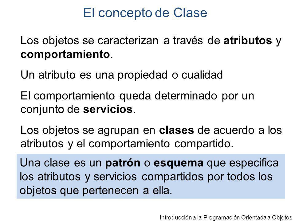 El concepto de Clase Los objetos se caracterizan a través de atributos y comportamiento. Un atributo es una propiedad o cualidad.