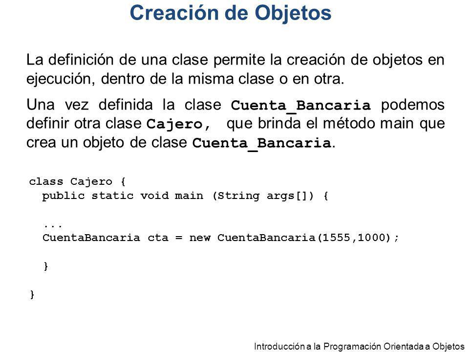 Creación de Objetos La definición de una clase permite la creación de objetos en ejecución, dentro de la misma clase o en otra.