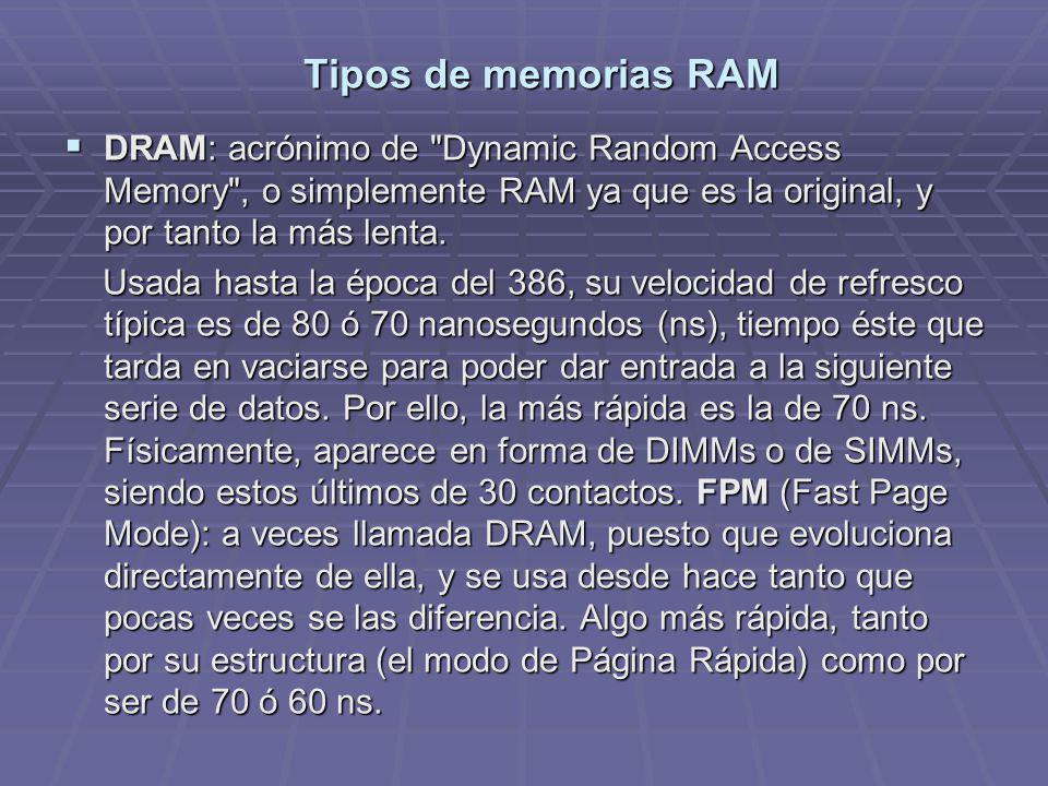 Tipos de memorias RAM DRAM: acrónimo de Dynamic Random Access Memory , o simplemente RAM ya que es la original, y por tanto la más lenta.