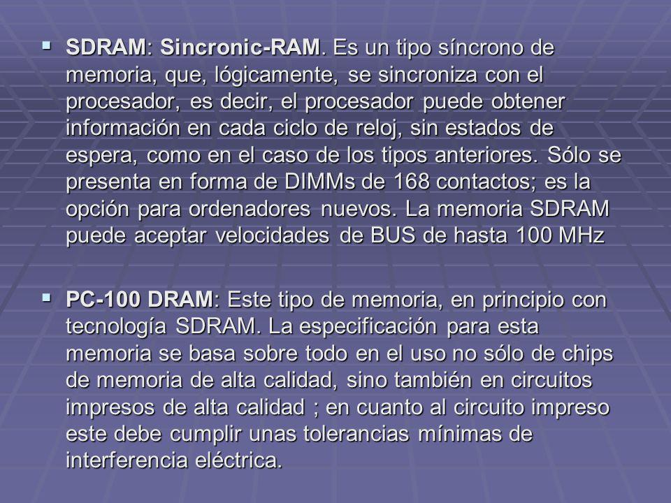 SDRAM: Sincronic-RAM. Es un tipo síncrono de memoria, que, lógicamente, se sincroniza con el procesador, es decir, el procesador puede obtener información en cada ciclo de reloj, sin estados de espera, como en el caso de los tipos anteriores. Sólo se presenta en forma de DIMMs de 168 contactos; es la opción para ordenadores nuevos. La memoria SDRAM puede aceptar velocidades de BUS de hasta 100 MHz