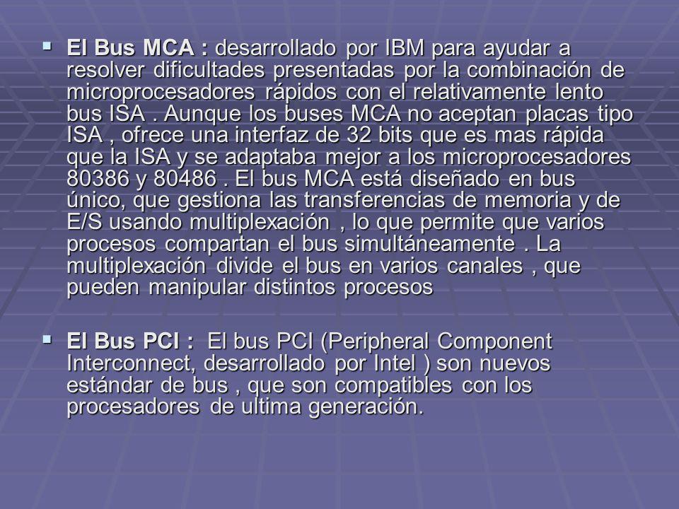 El Bus MCA : desarrollado por IBM para ayudar a resolver dificultades presentadas por la combinación de microprocesadores rápidos con el relativamente lento bus ISA . Aunque los buses MCA no aceptan placas tipo ISA , ofrece una interfaz de 32 bits que es mas rápida que la ISA y se adaptaba mejor a los microprocesadores 80386 y 80486 . El bus MCA está diseñado en bus único, que gestiona las transferencias de memoria y de E/S usando multiplexación , lo que permite que varios procesos compartan el bus simultáneamente . La multiplexación divide el bus en varios canales , que pueden manipular distintos procesos
