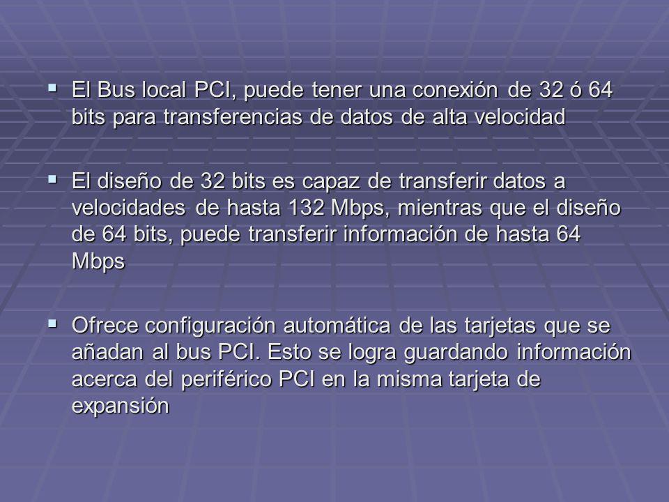 El Bus local PCI, puede tener una conexión de 32 ó 64 bits para transferencias de datos de alta velocidad