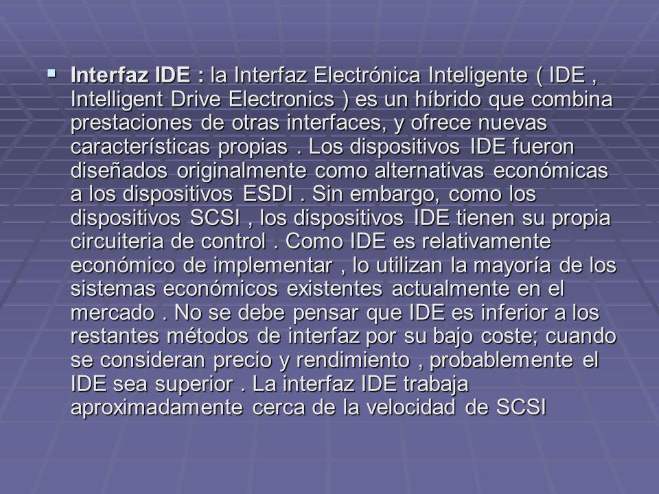 Interfaz IDE : la Interfaz Electrónica Inteligente ( IDE , Intelligent Drive Electronics ) es un híbrido que combina prestaciones de otras interfaces, y ofrece nuevas características propias .