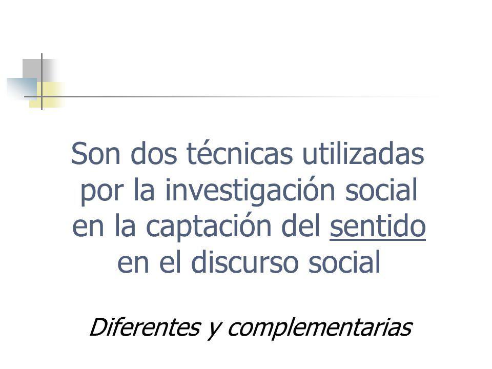 Son dos técnicas utilizadas por la investigación social en la captación del sentido en el discurso social Diferentes y complementarias
