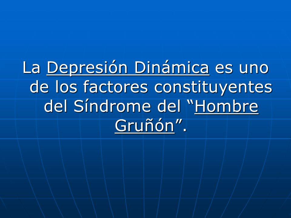 La Depresión Dinámica es uno de los factores constituyentes del Síndrome del Hombre Gruñón .