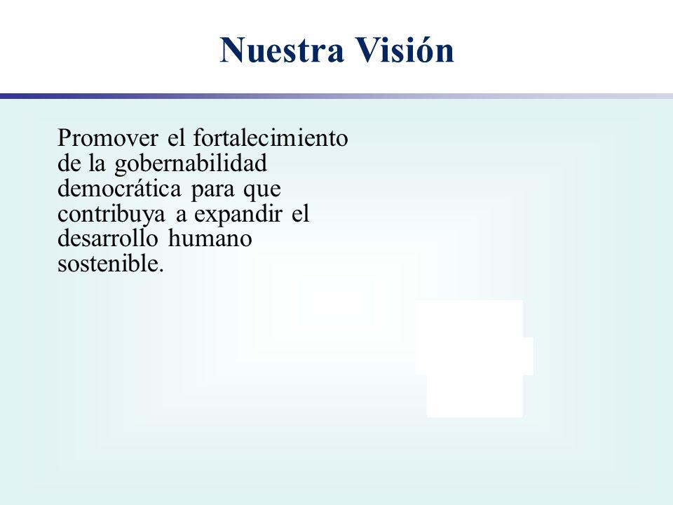 Nuestra Visión Promover el fortalecimiento de la gobernabilidad democrática para que contribuya a expandir el desarrollo humano sostenible.
