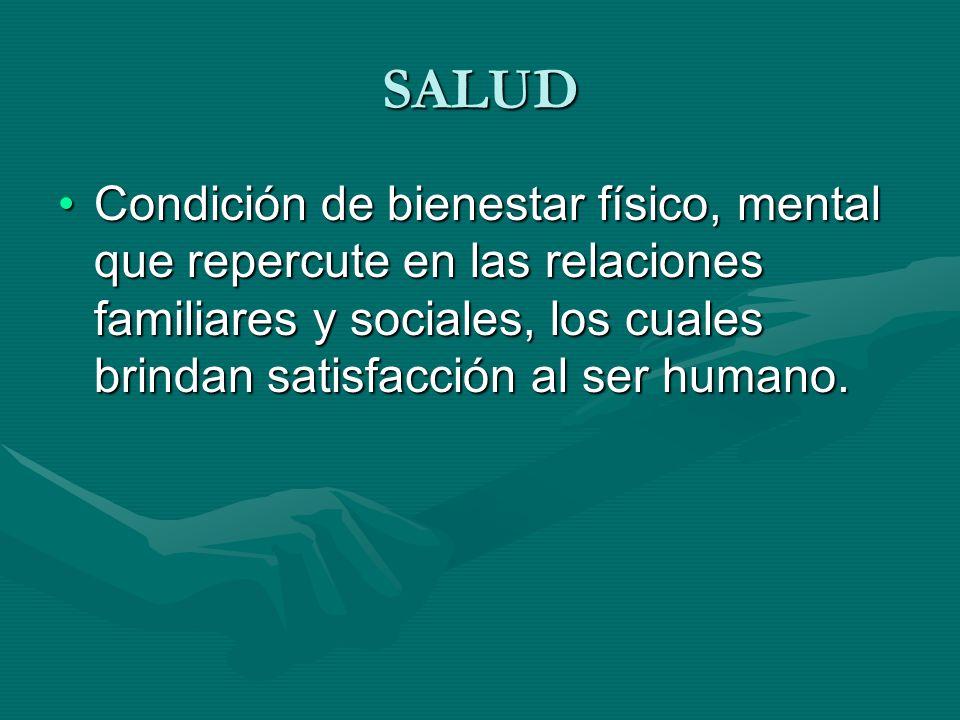 SALUD Condición de bienestar físico, mental que repercute en las relaciones familiares y sociales, los cuales brindan satisfacción al ser humano.