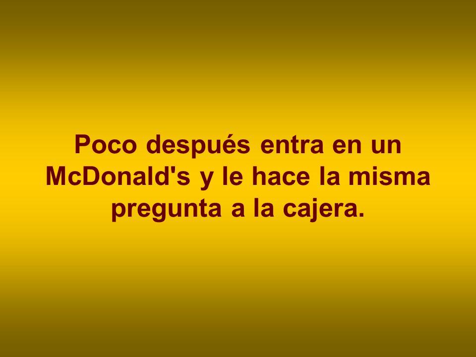Poco después entra en un McDonald s y le hace la misma pregunta a la cajera.
