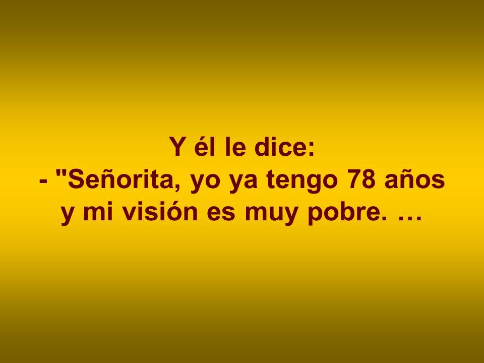 Y él le dice: - Señorita, yo ya tengo 78 años y mi visión es muy pobre. …