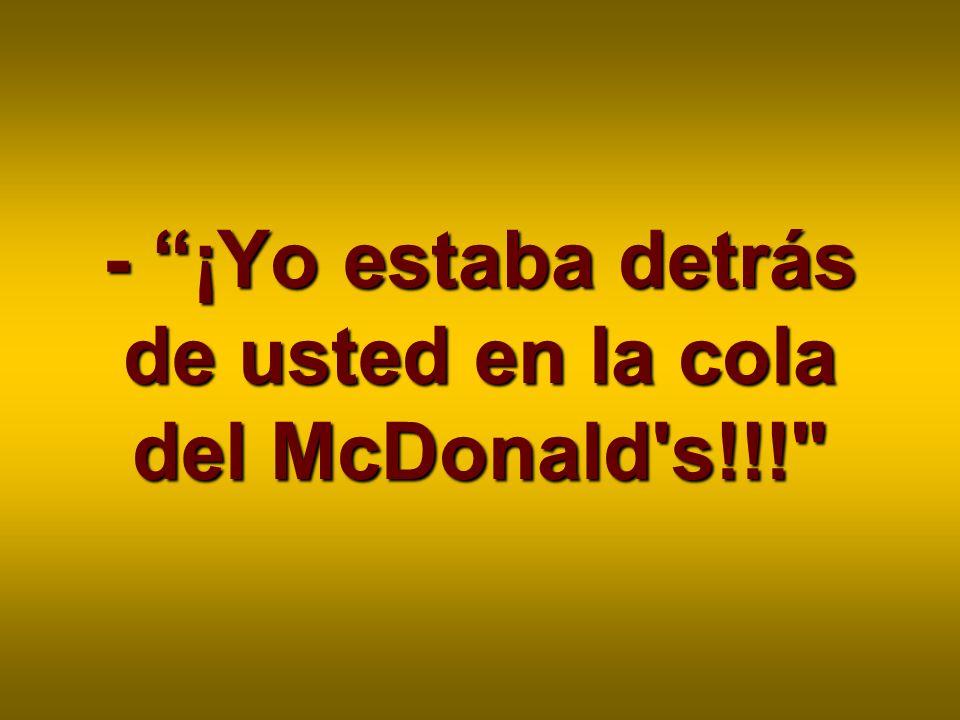 - ¡Yo estaba detrás de usted en la cola del McDonald s!!!