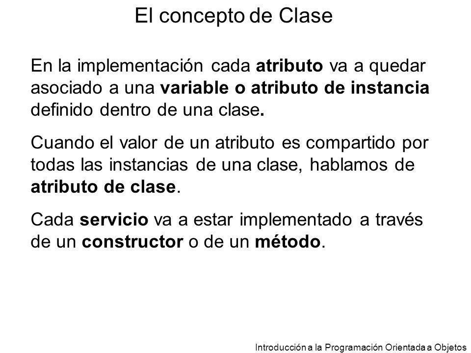 El concepto de Clase En la implementación cada atributo va a quedar asociado a una variable o atributo de instancia definido dentro de una clase.