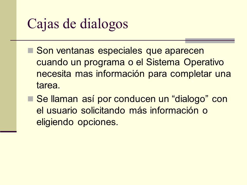 Cajas de dialogos Son ventanas especiales que aparecen cuando un programa o el Sistema Operativo necesita mas información para completar una tarea.