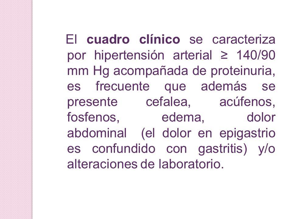 El cuadro clínico se caracteriza por hipertensión arterial ≥ 140/90 mm Hg acompañada de proteinuria, es frecuente que además se presente cefalea, acúfenos, fosfenos, edema, dolor abdominal (el dolor en epigastrio es confundido con gastritis) y/o alteraciones de laboratorio.