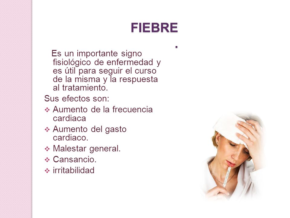 FIEBRE.Es un importante signo fisiológico de enfermedad y es útil para seguir el curso de la misma y la respuesta al tratamiento.