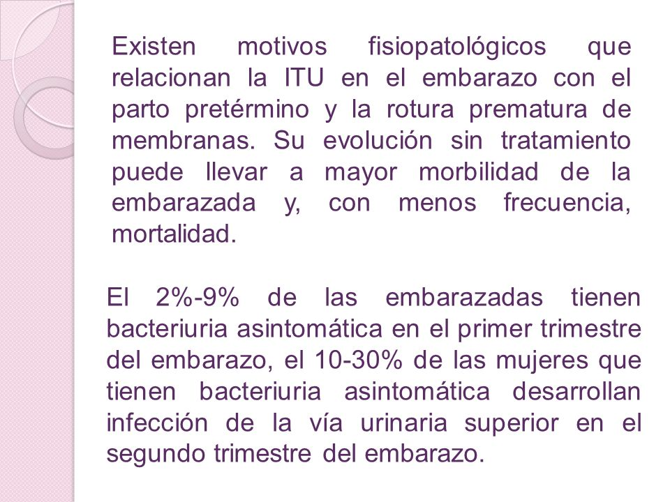 Existen motivos fisiopatológicos que relacionan la ITU en el embarazo con el parto pretérmino y la rotura prematura de membranas. Su evolución sin tratamiento puede llevar a mayor morbilidad de la embarazada y, con menos frecuencia, mortalidad.