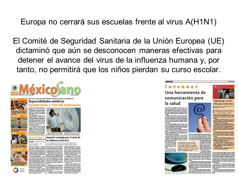 Europa no cerrará sus escuelas frente al virus A(H1N1) El Comité de Seguridad Sanitaria de la Unión Europea (UE) dictaminó que aún se desconocen maneras efectivas para detener el avance del virus de la influenza humana y, por tanto, no permitirá que los niños pierdan su curso escolar.