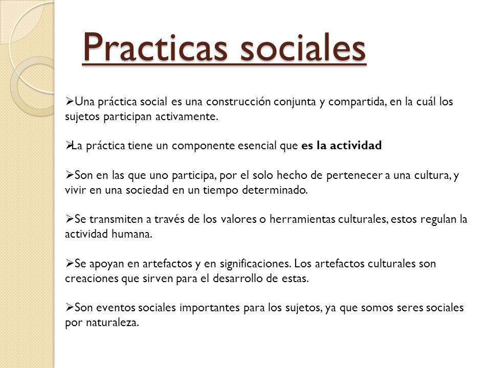 Practicas sociales Una práctica social es una construcción conjunta y compartida, en la cuál los sujetos participan activamente.