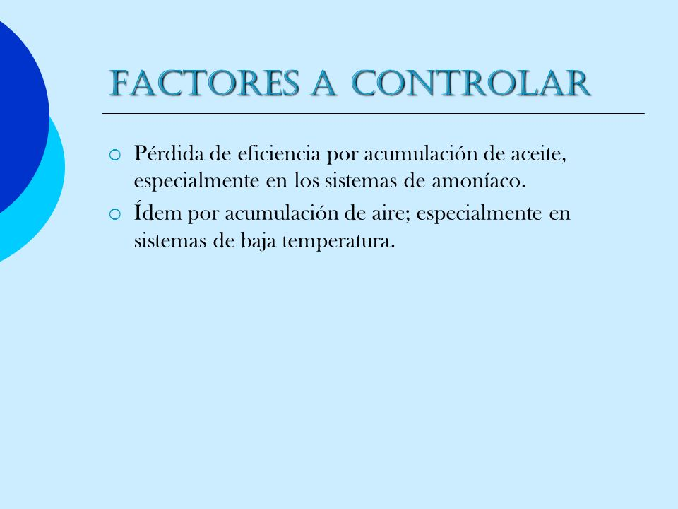 FACTORES A CONTROLARPérdida de eficiencia por acumulación de aceite, especialmente en los sistemas de amoníaco.