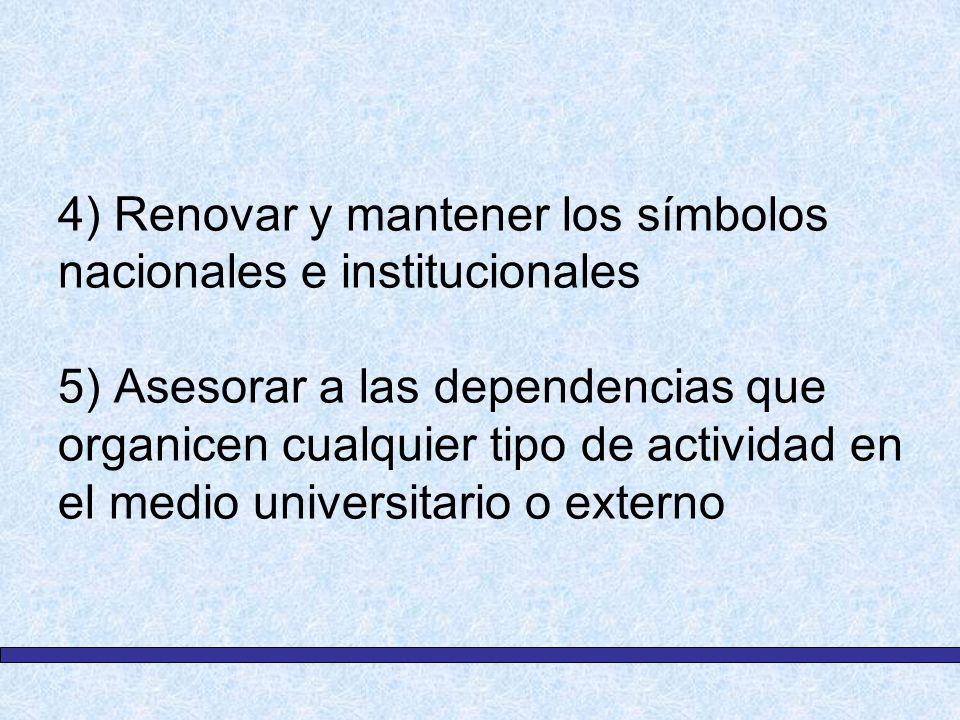 4) Renovar y mantener los símbolos nacionales e institucionales 5) Asesorar a las dependencias que organicen cualquier tipo de actividad en el medio universitario o externo