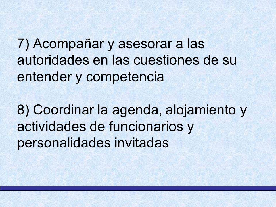 7) Acompañar y asesorar a las autoridades en las cuestiones de su entender y competencia 8) Coordinar la agenda, alojamiento y actividades de funcionarios y personalidades invitadas