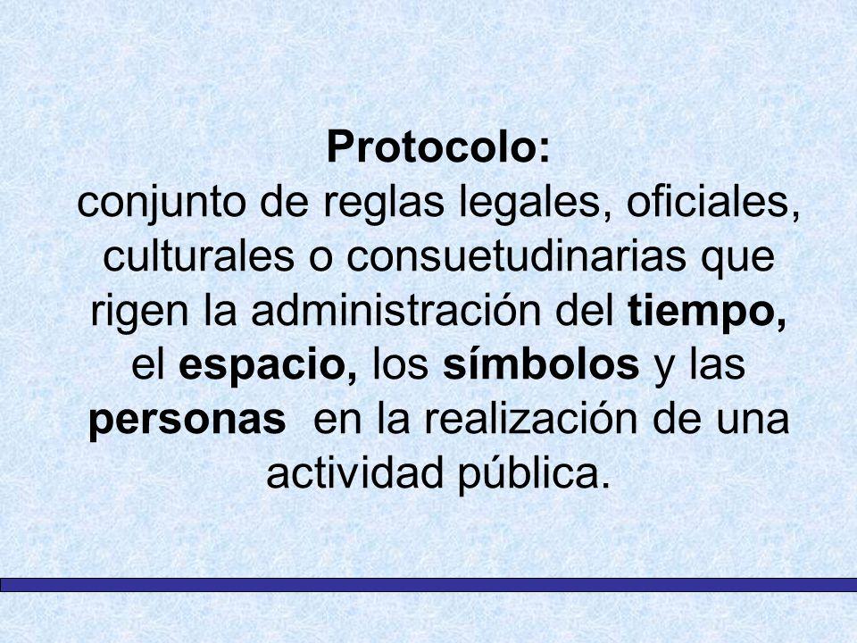 Protocolo: conjunto de reglas legales, oficiales, culturales o consuetudinarias que rigen la administración del tiempo, el espacio, los símbolos y las personas en la realización de una actividad pública.