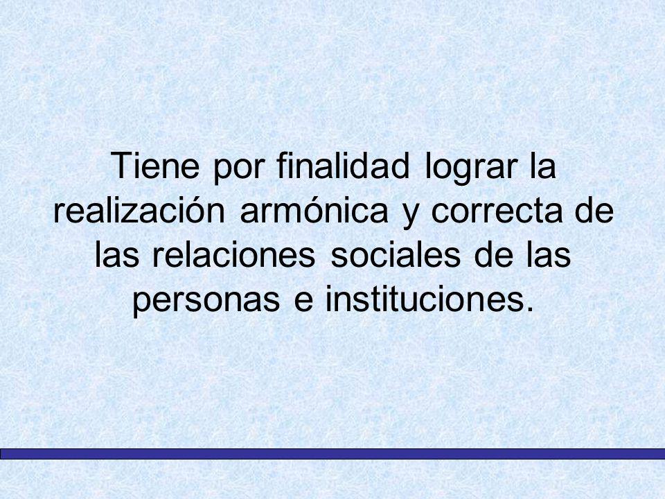 Tiene por finalidad lograr la realización armónica y correcta de las relaciones sociales de las personas e instituciones.