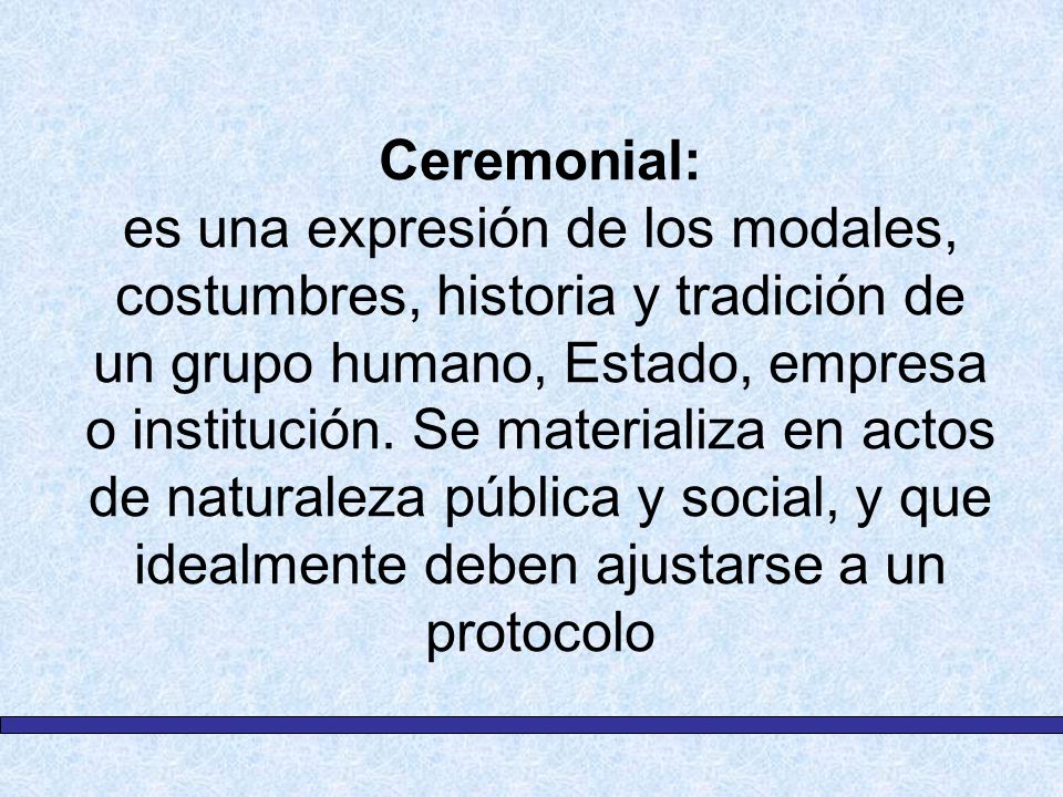 Ceremonial: es una expresión de los modales, costumbres, historia y tradición de un grupo humano, Estado, empresa o institución.