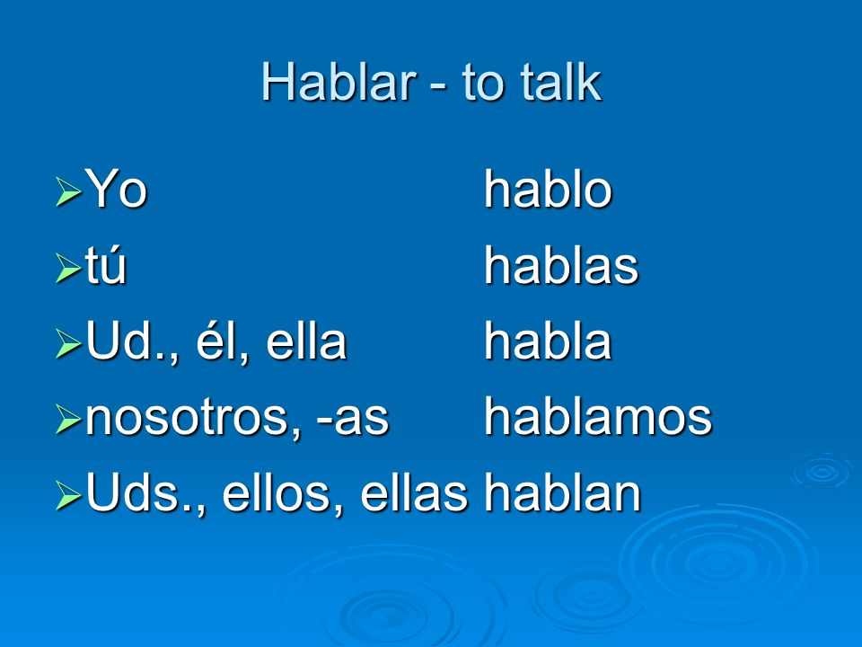 Hablar - to talk Yo hablo. tú hablas. Ud., él, ella habla.