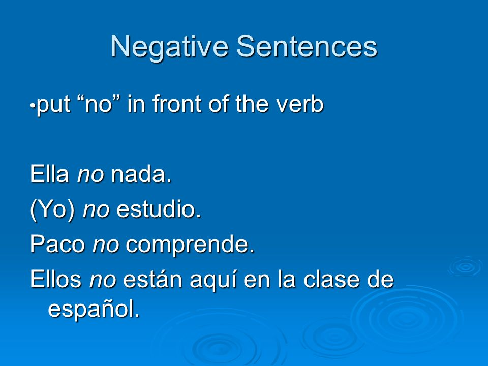 Negative Sentences Ella no nada. (Yo) no estudio. Paco no comprende.