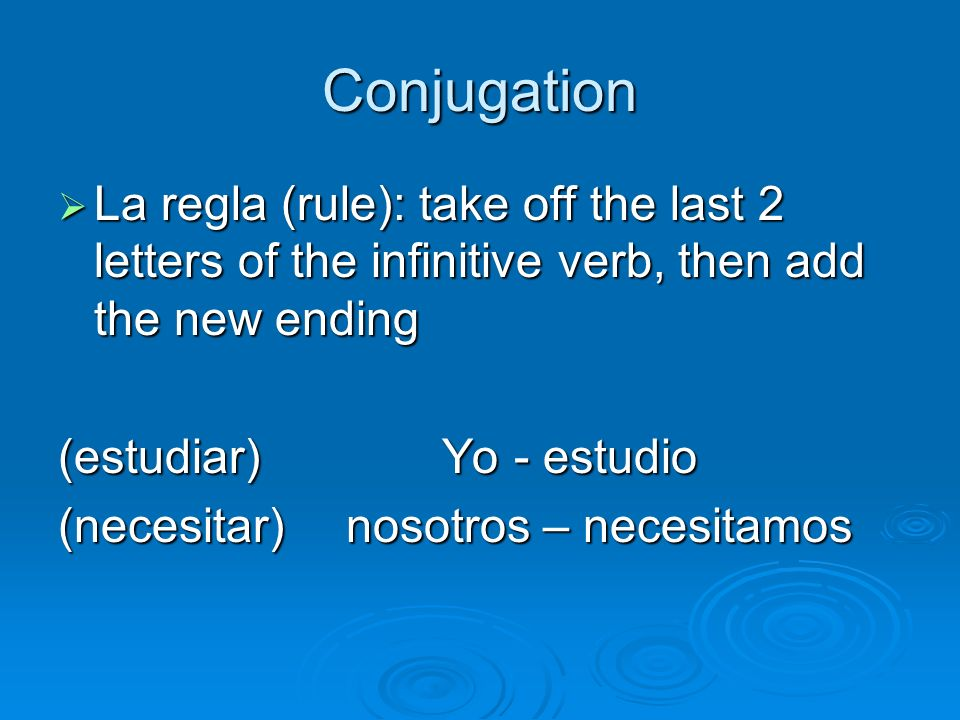 Conjugation La regla (rule): take off the last 2 letters of the infinitive verb, then add the new ending.