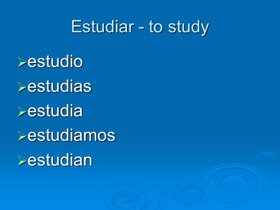 Estudiar - to study estudio estudias estudia estudiamos estudian