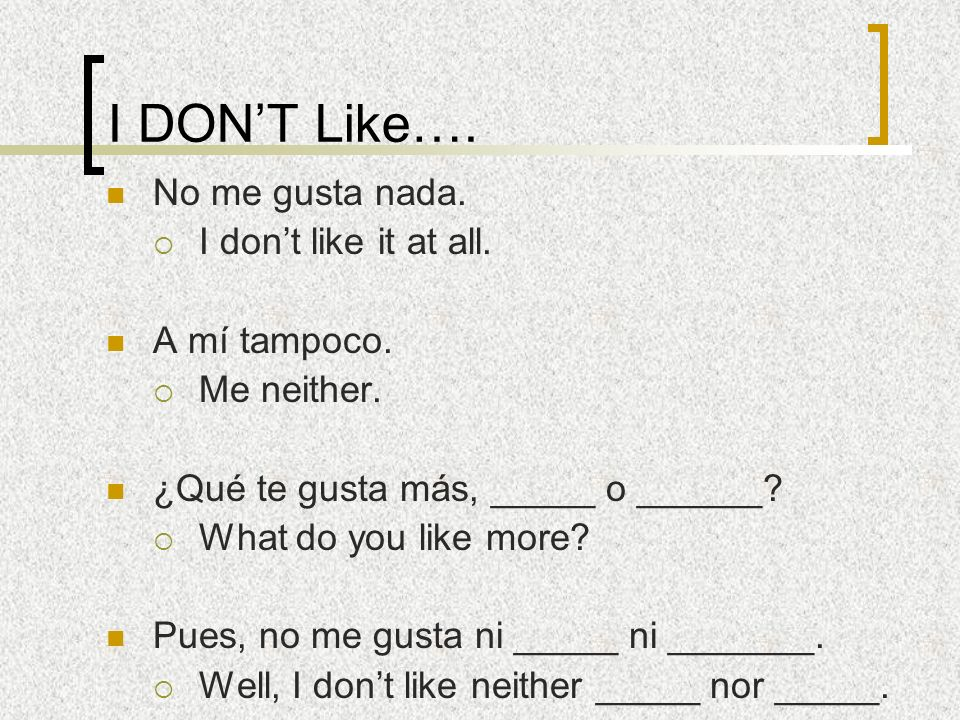 I DON'T Like…. No me gusta nada. I don't like it at all. A mí tampoco.