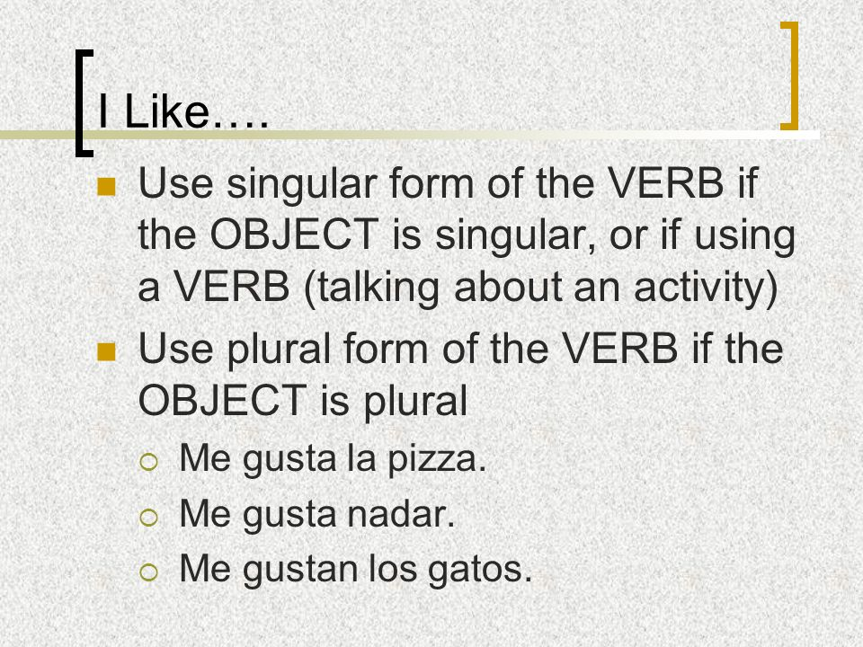 I Like…. Use singular form of the VERB if the OBJECT is singular, or if using a VERB (talking about an activity)