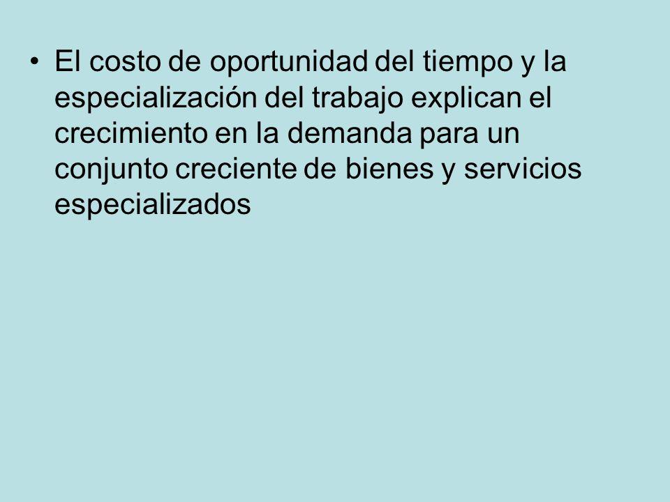 El costo de oportunidad del tiempo y la especialización del trabajo explican el crecimiento en la demanda para un conjunto creciente de bienes y servicios especializados