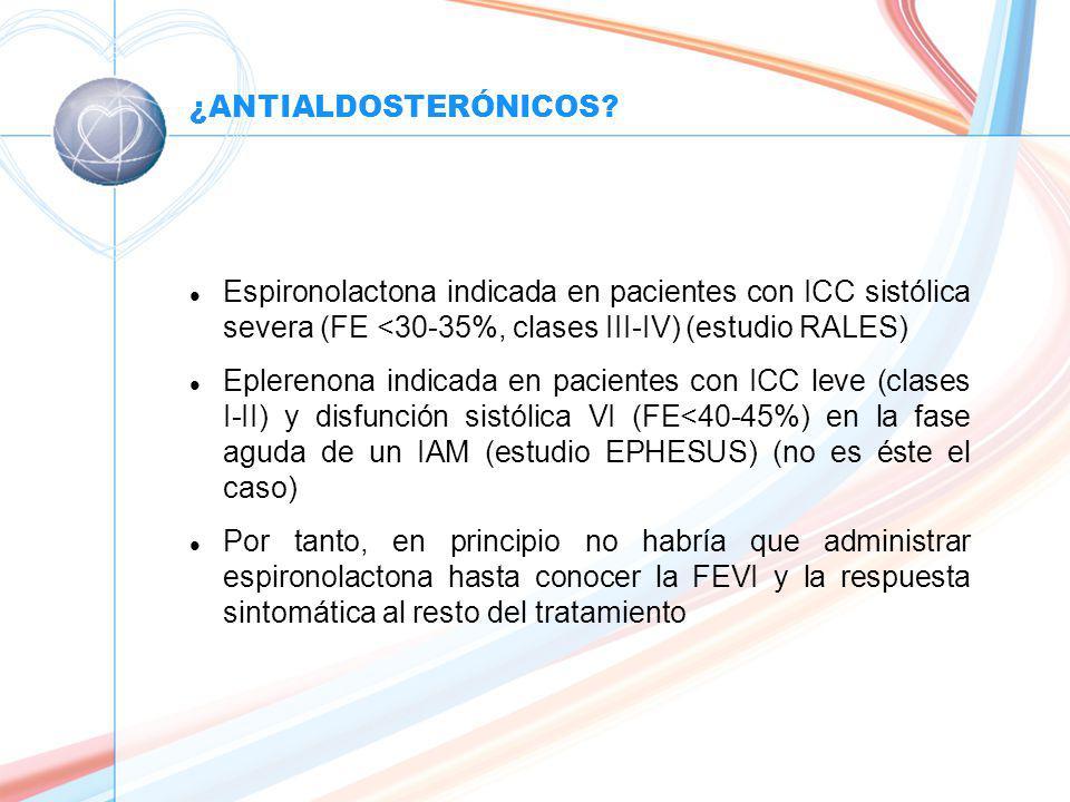 ¿ANTIALDOSTERÓNICOS Espironolactona indicada en pacientes con ICC sistólica severa (FE <30-35%, clases III-IV) (estudio RALES)