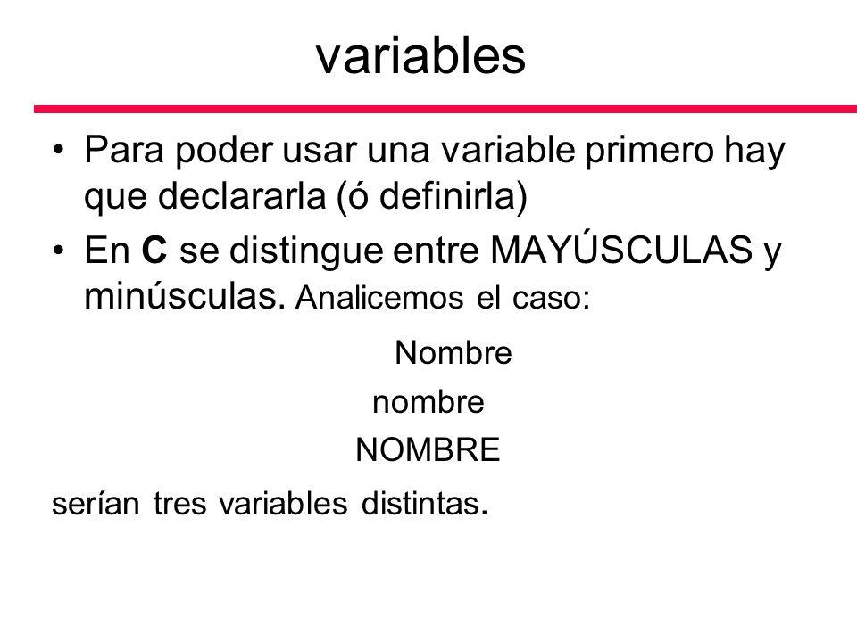 variables Para poder usar una variable primero hay que declararla (ó definirla) En C se distingue entre MAYÚSCULAS y minúsculas. Analicemos el caso:
