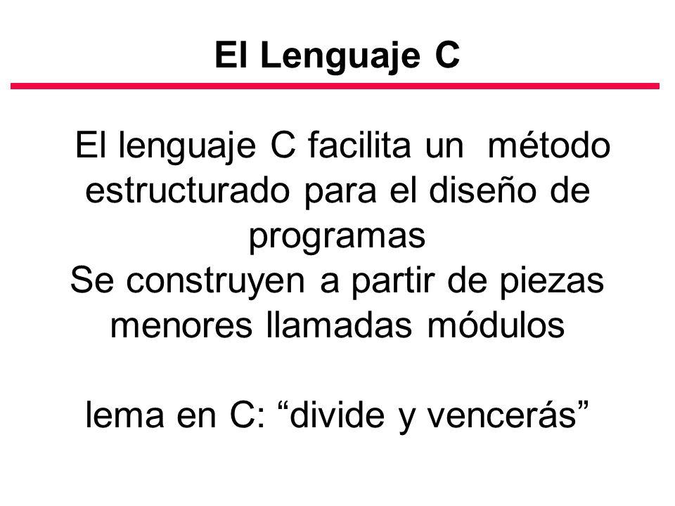El Lenguaje C El lenguaje C facilita un método estructurado para el diseño de programas Se construyen a partir de piezas menores llamadas módulos lema en C: divide y vencerás
